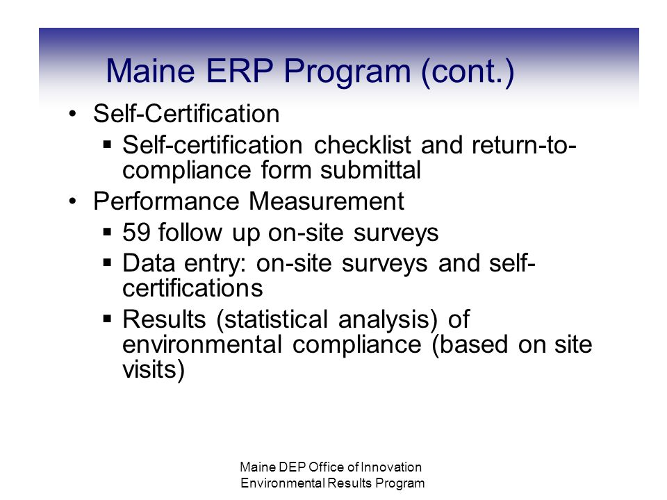 Maine ERP Program (cont.) Self-Certification  Self-certification checklist and return-to- compliance form submittal Performance Measurement  59 follow up on-site surveys  Data entry: on-site surveys and self- certifications  Results (statistical analysis) of environmental compliance (based on site visits) Maine DEP Office of Innovation Environmental Results Program