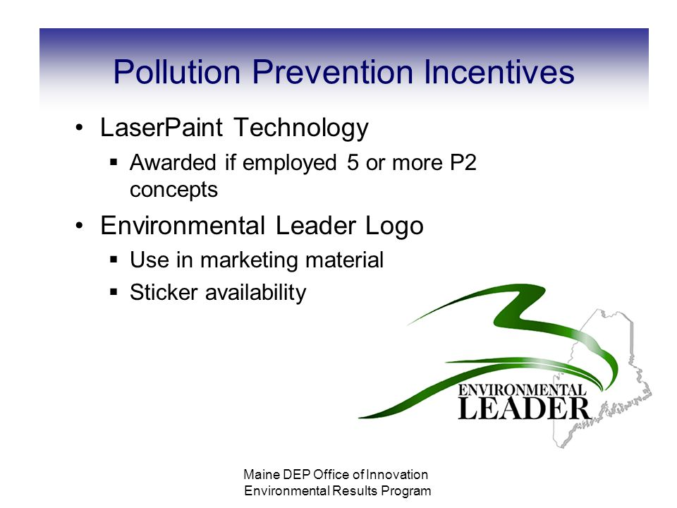Pollution Prevention Incentives LaserPaint Technology  Awarded if employed 5 or more P2 concepts Environmental Leader Logo  Use in marketing material  Sticker availability Maine DEP Office of Innovation Environmental Results Program