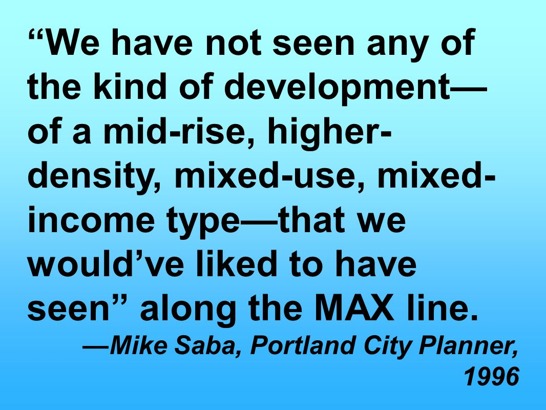 We have not seen any of the kind of development— of a mid-rise, higher- density, mixed-use, mixed- income type—that we would've liked to have seen along the MAX line.