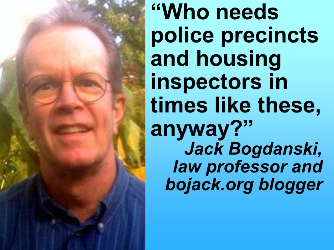 Who needs police precincts and housing inspectors in times like these, anyway Jack Bogdanski, law professor and bojack.org blogger