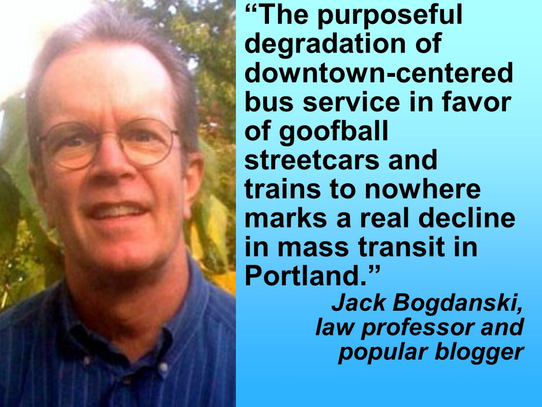The purposeful degradation of downtown-centered bus service in favor of goofball streetcars and trains to nowhere marks a real decline in mass transit in Portland. Jack Bogdanski, law professor and popular blogger