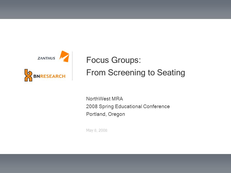 Focus Groups: From Screening to Seating NorthWest MRA 2008 Spring Educational Conference Portland, Oregon May 8, 2008