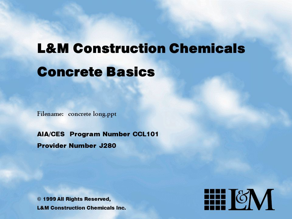 L&M Construction Chemicals Concrete Basics Filename: concrete long.ppt AIA/CES Program Number CCL101 Provider Number J280 © 1999 All Rights Reserved,
