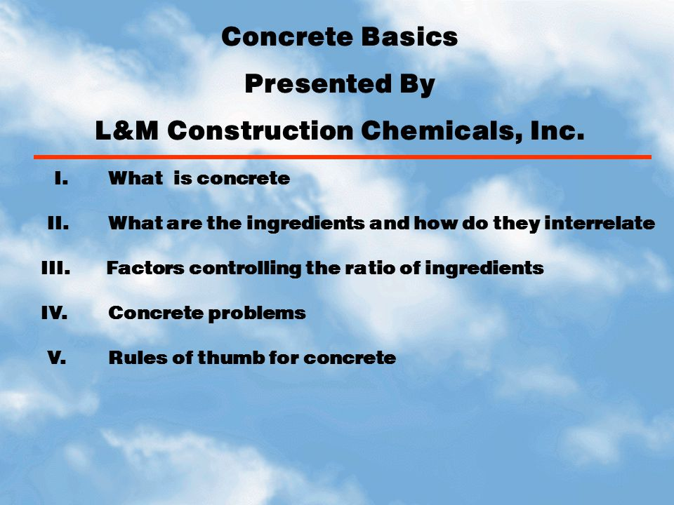 Concrete Basics Presented By L&M Construction Chemicals, Inc. I. What is concrete II.What are the ingredients and how do they interrelate III. Factors