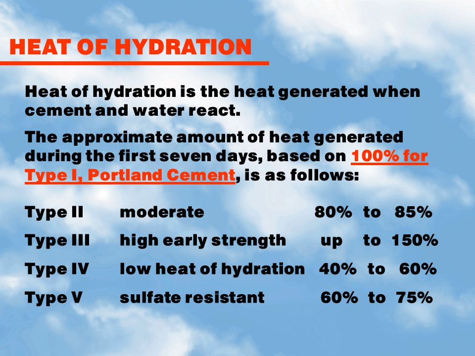 HEAT OF HYDRATION Heat of hydration is the heat generated when cement and water react. The approximate amount of heat generated during the first seven
