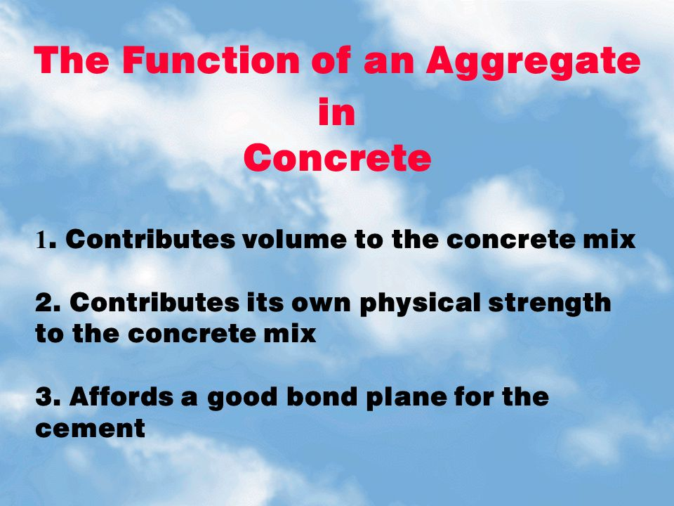 The Function of an Aggregate in Concrete 1. Contributes volume to the concrete mix 2. Contributes its own physical strength to the concrete mix 3. Aff