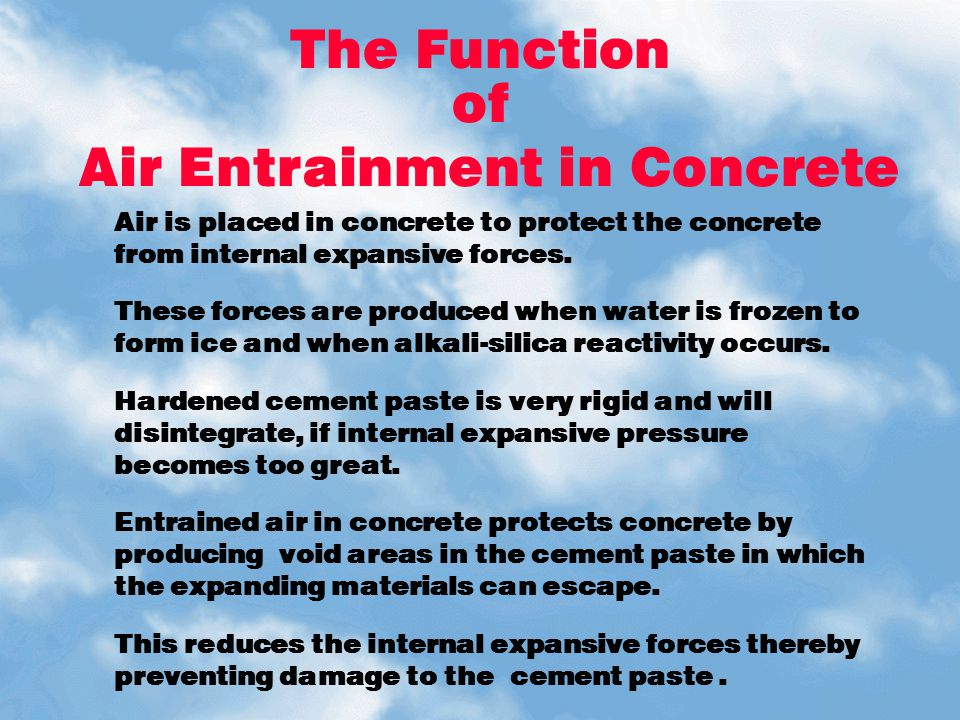 The Function of Air Entrainment in Concrete Air is placed in concrete to protect the concrete from internal expansive forces. These forces are produce