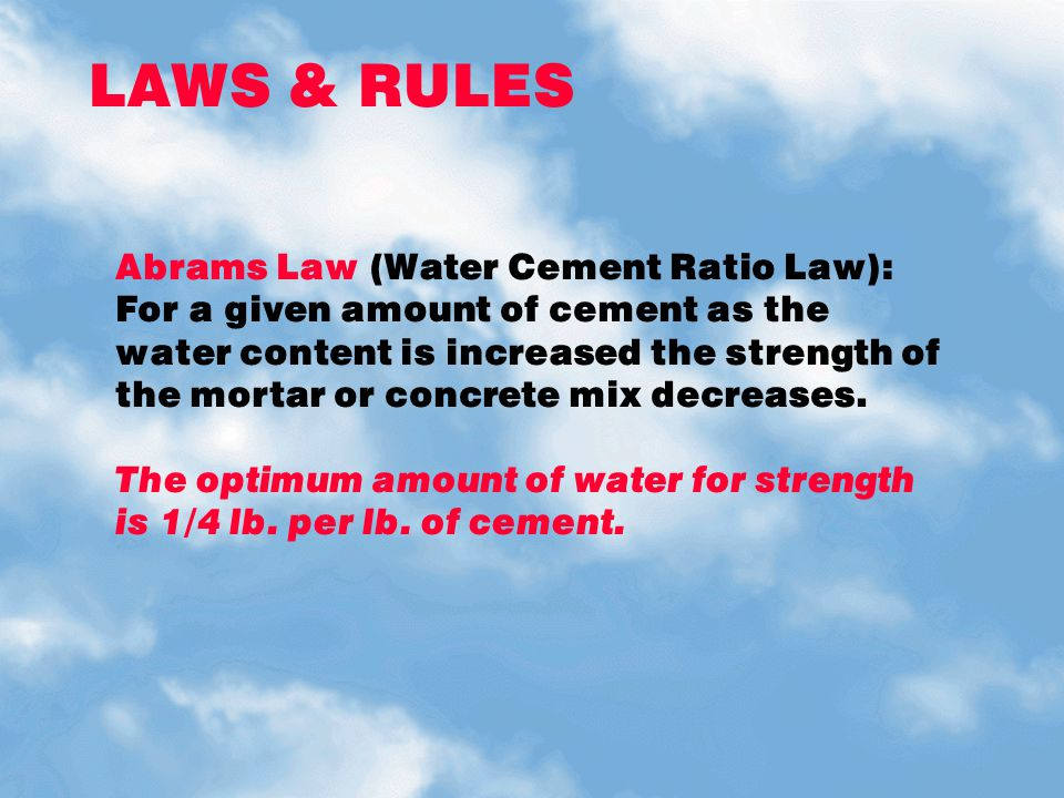 LAWS & RULES Abrams Law (Water Cement Ratio Law): For a given amount of cement as the water content is increased the strength of the mortar or concret