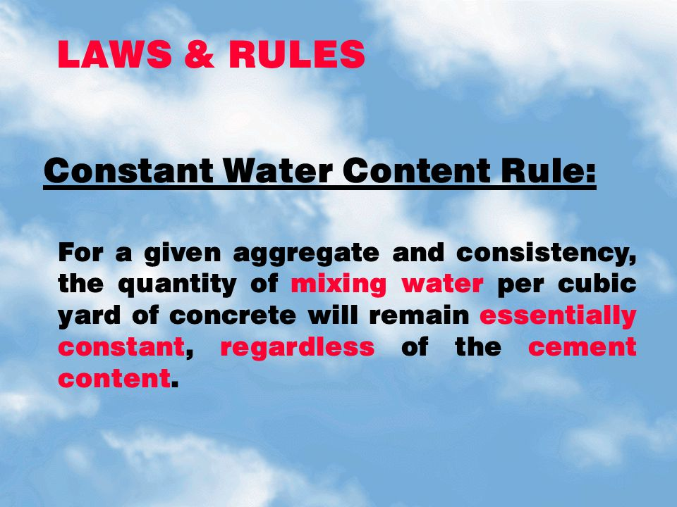 LAWS & RULES For a given aggregate and consistency, the quantity of mixing water per cubic yard of concrete will remain essentially constant, regardle