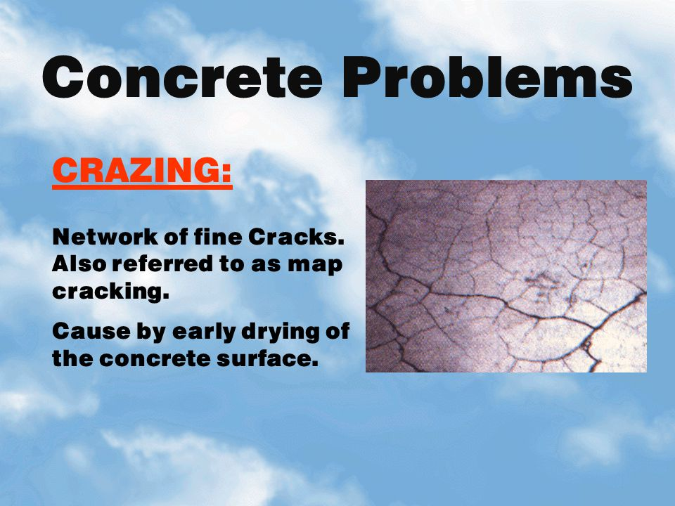 CRAZING: Network of fine Cracks. Also referred to as map cracking. Cause by early drying of the concrete surface. Concrete Problems