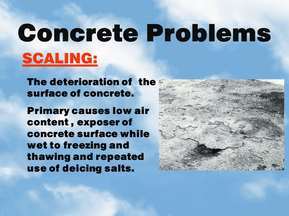 SCALING: Concrete Problems The deterioration of the surface of concrete. Primary causes low air content, exposer of concrete surface while wet to free