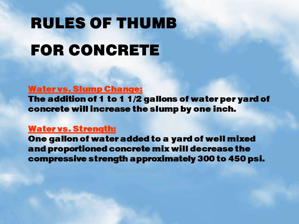 RULES OF THUMB FOR CONCRETE Water vs. Slump Change: The addition of 1 to 1 1/2 gallons of water per yard of concrete will increase the slump by one in