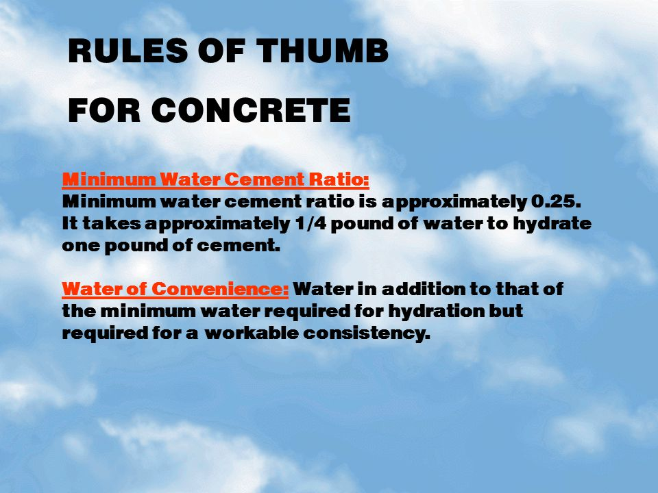 RULES OF THUMB FOR CONCRETE Minimum Water Cement Ratio: Minimum water cement ratio is approximately 0.25. It takes approximately 1/4 pound of water to