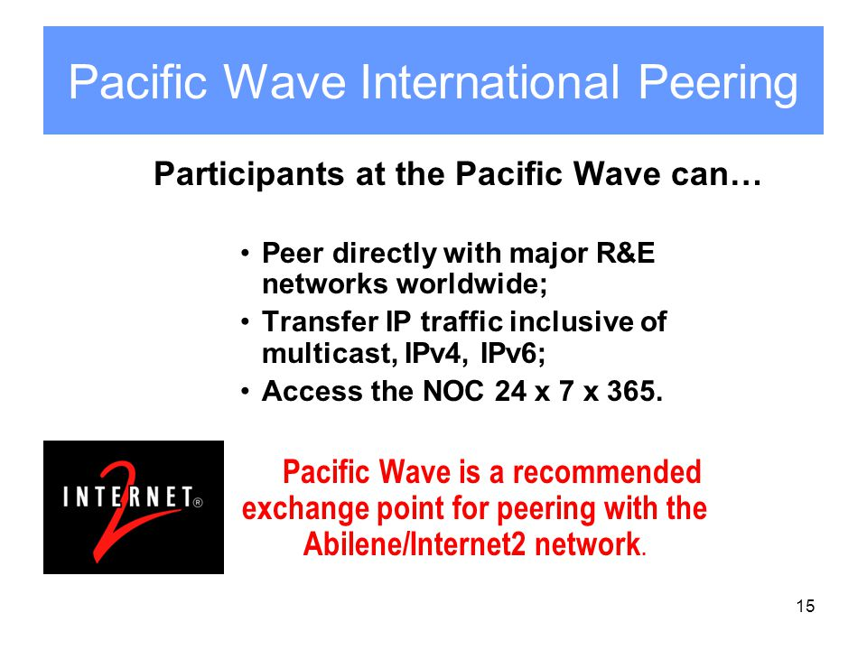 15 Pacific Wave International Peering Participants at the Pacific Wave can… Peer directly with major R&E networks worldwide; Transfer IP traffic inclusive of multicast, IPv4, IPv6; Access the NOC 24 x 7 x 365.