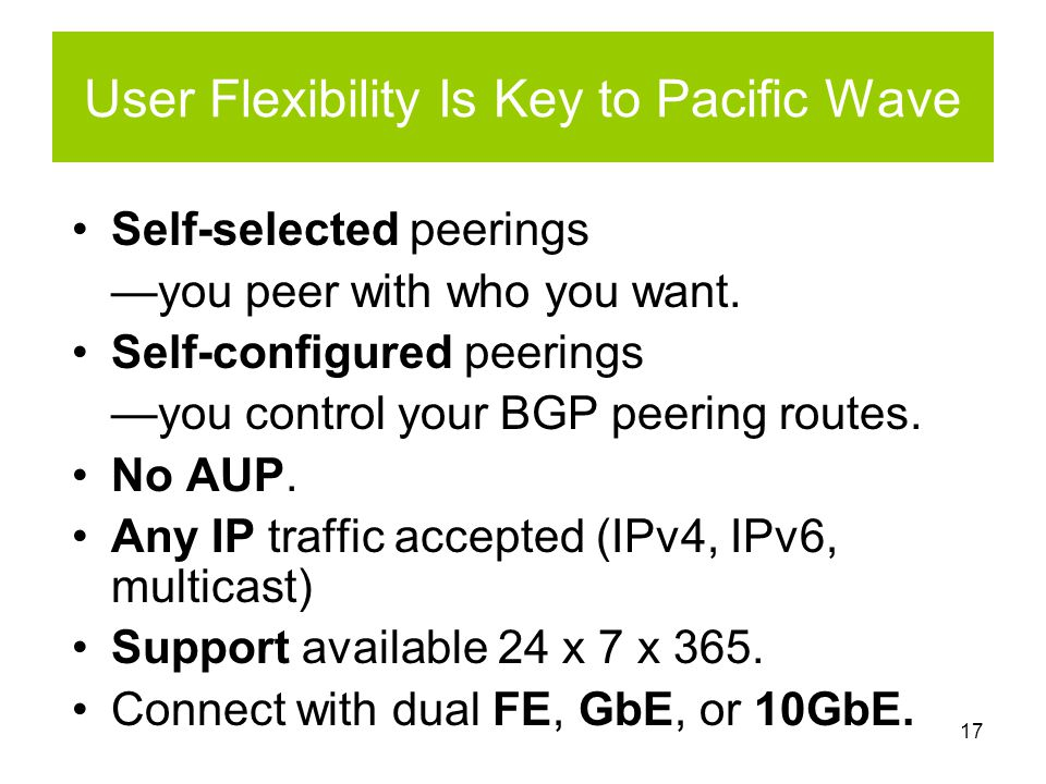 17 User Flexibility Is Key to Pacific Wave Self-selected peerings —you peer with who you want.