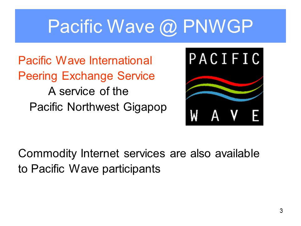 3 Pacific Wave @ PNWGP Pacific Wave International Peering Exchange Service A service of the Pacific Northwest Gigapop Commodity Internet services are also available to Pacific Wave participants