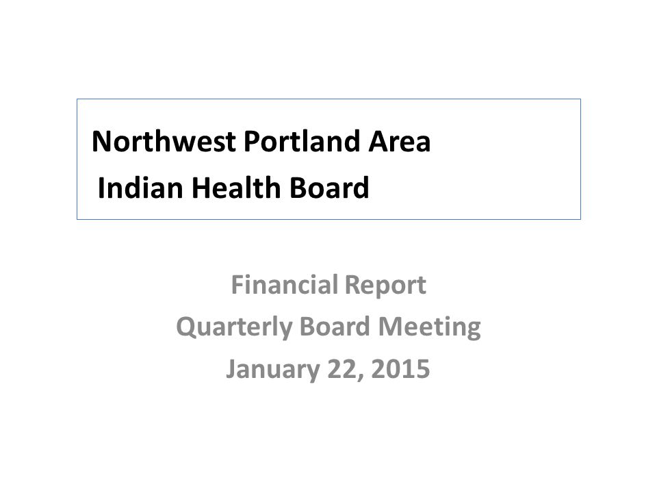 Northwest Portland Area Indian Health Board Financial Report Quarterly Board Meeting January 22, 2015