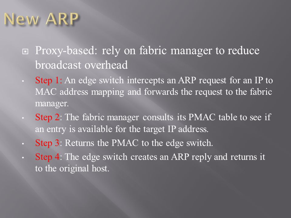  Proxy-based: rely on fabric manager to reduce broadcast overhead Step 1: An edge switch intercepts an ARP request for an IP to MAC address mapping and forwards the request to the fabric manager.