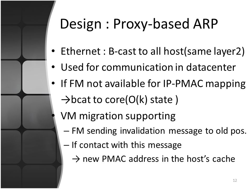 Design : Proxy-based ARP Ethernet : B-cast to all host(same layer2) Used for communication in datacenter If FM not available for IP-PMAC mapping →bcat to core(O(k) state ) VM migration supporting – FM sending invalidation message to old pos.