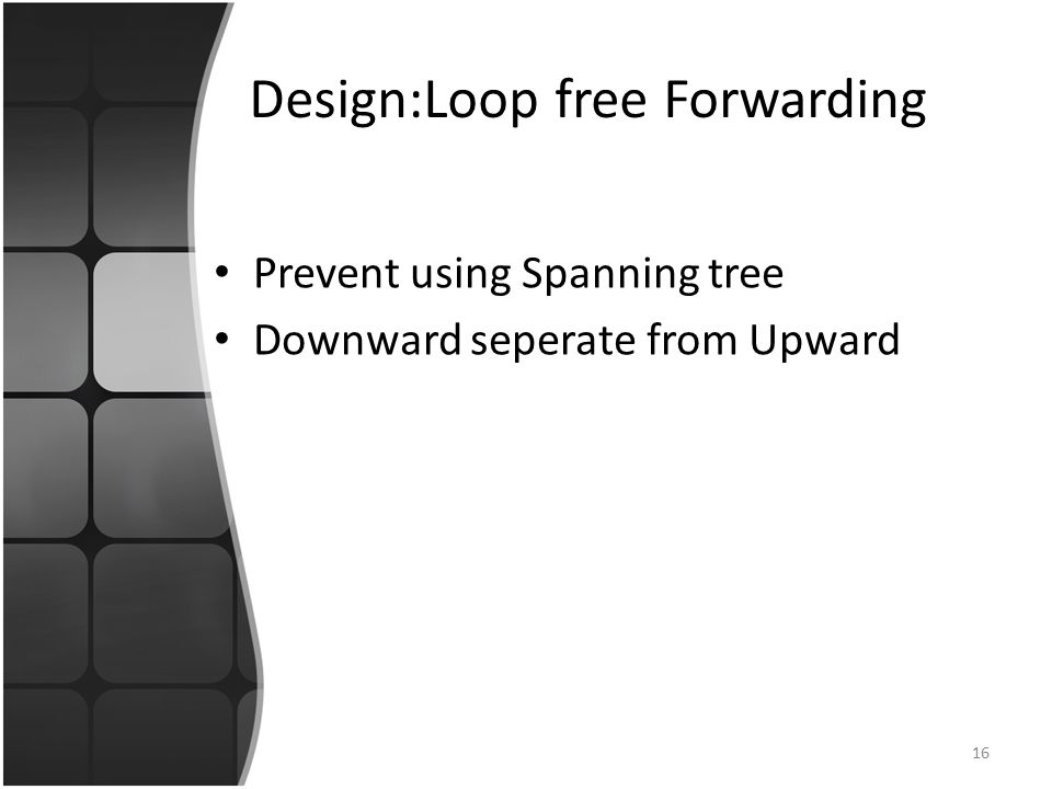 Design:Loop free Forwarding Prevent using Spanning tree Downward seperate from Upward 16
