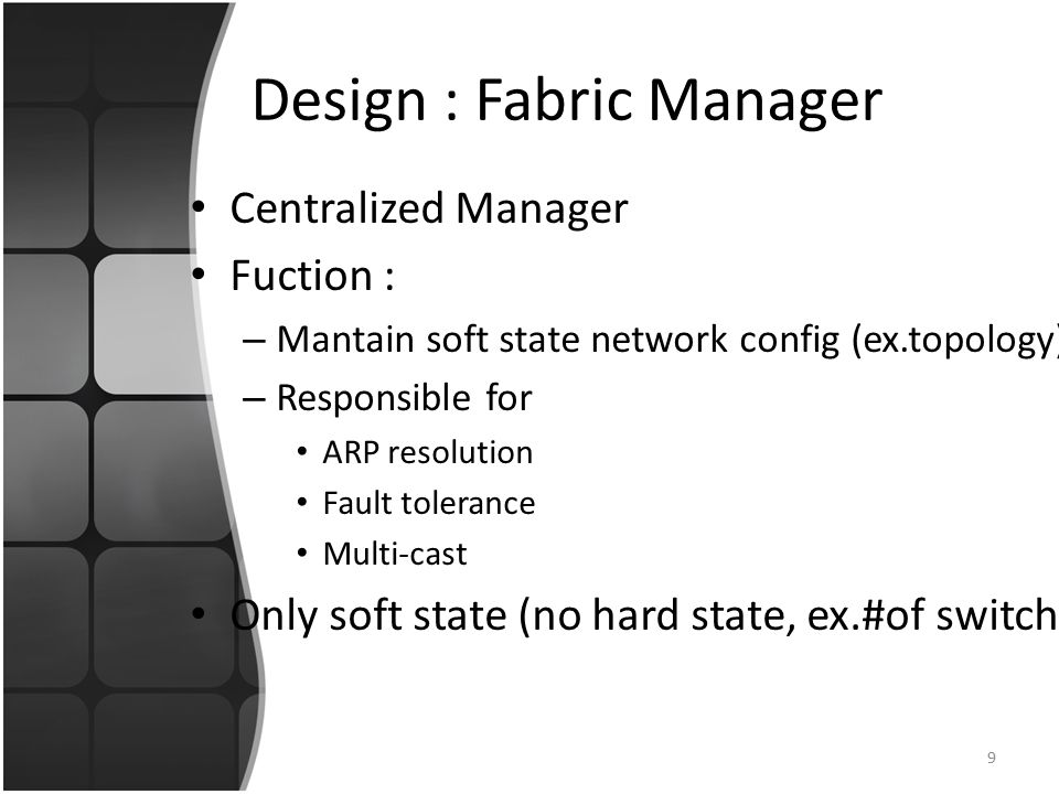 Design : Fabric Manager Centralized Manager Fuction : – Mantain soft state network config (ex.topology) – Responsible for ARP resolution Fault tolerance Multi-cast Only soft state (no hard state, ex.#of switch) 9