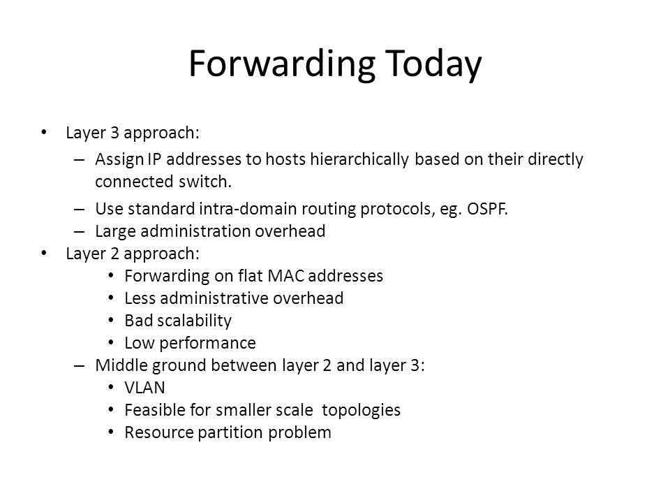 Forwarding Today Layer 3 approach: – Assign IP addresses to hosts hierarchically based on their directly connected switch.