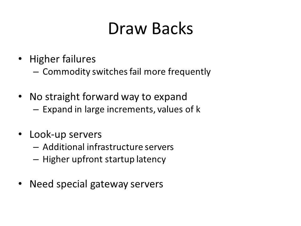 Draw Backs Higher failures – Commodity switches fail more frequently No straight forward way to expand – Expand in large increments, values of k Look-up servers – Additional infrastructure servers – Higher upfront startup latency Need special gateway servers