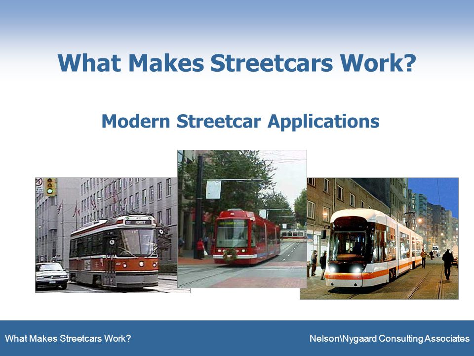 What Makes Streetcars Work. Nelson\Nygaard Consulting Associates What Makes Streetcars Work.