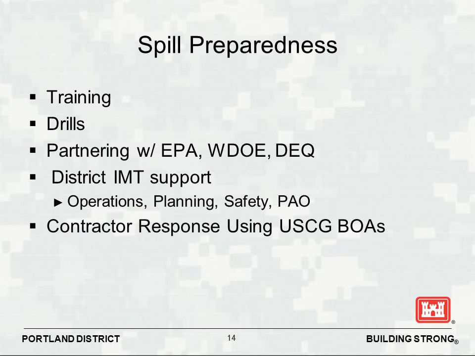 BUILDING STRONG ® PORTLAND DISTRICT 14 Spill Preparedness  Training  Drills  Partnering w/ EPA, WDOE, DEQ  District IMT support ► Operations, Plan