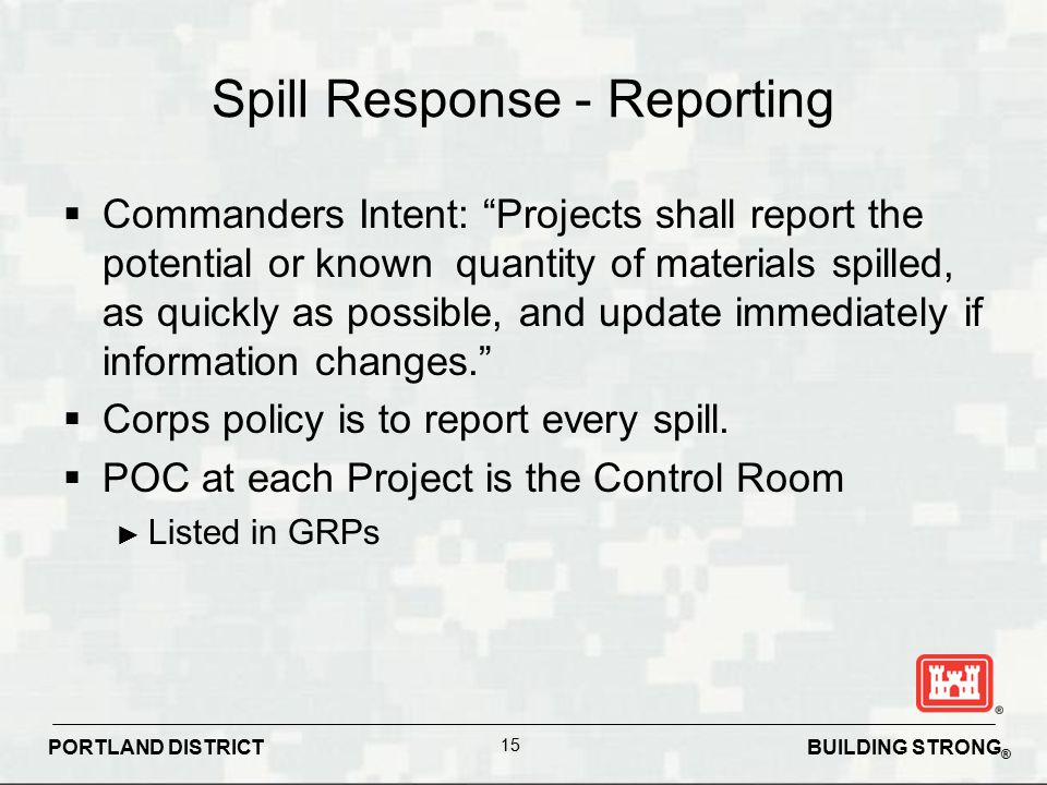 "BUILDING STRONG ® PORTLAND DISTRICT 15 Spill Response - Reporting  Commanders Intent: ""Projects shall report the potential or known quantity of mater"