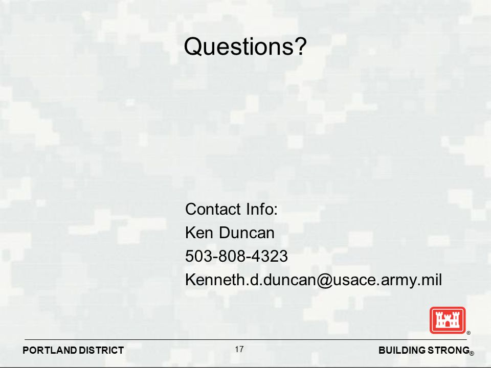 BUILDING STRONG ® PORTLAND DISTRICT 17 Questions? Contact Info: Ken Duncan 503-808-4323 Kenneth.d.duncan@usace.army.mil