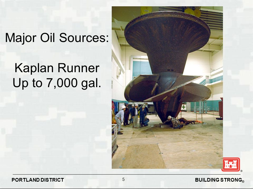 BUILDING STRONG ® PORTLAND DISTRICT 5 Major Oil Sources: Kaplan Runner Up to 7,000 gal.