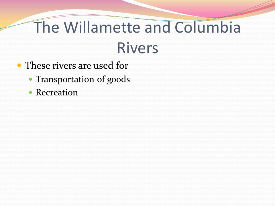 The Willamette and Columbia Rivers These rivers are used for Transportation of goods Recreation