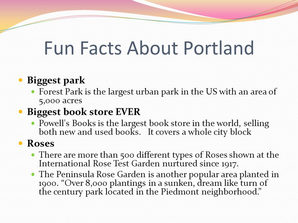 Fun Facts About Portland Biggest park Forest Park is the largest urban park in the US with an area of 5,000 acres Biggest book store EVER Powell s Books is the largest book store in the world, selling both new and used books.