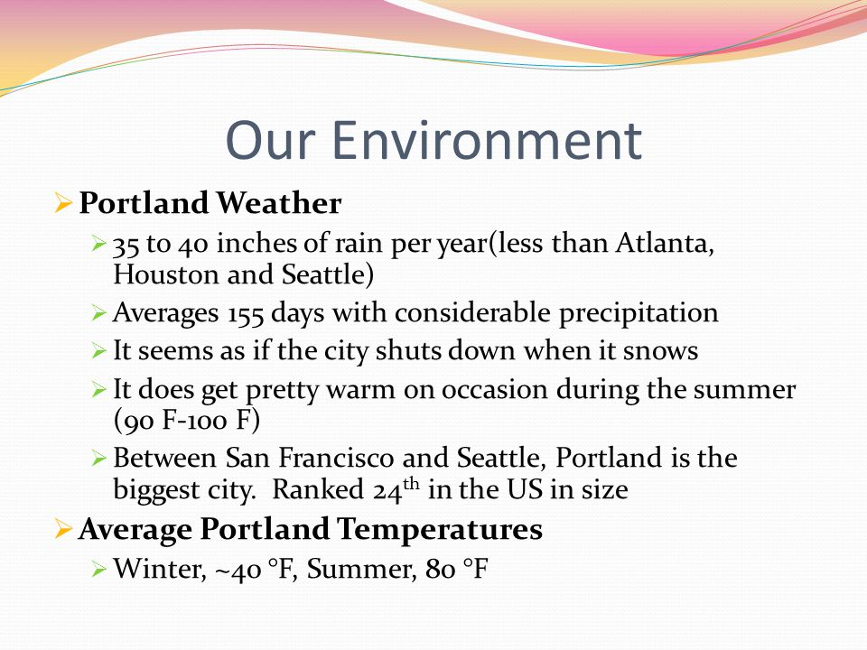 Our Environment  Portland Weather  35 to 40 inches of rain per year(less than Atlanta, Houston and Seattle)  Averages 155 days with considerable precipitation  It seems as if the city shuts down when it snows  It does get pretty warm on occasion during the summer (90 F-100 F)  Between San Francisco and Seattle, Portland is the biggest city.