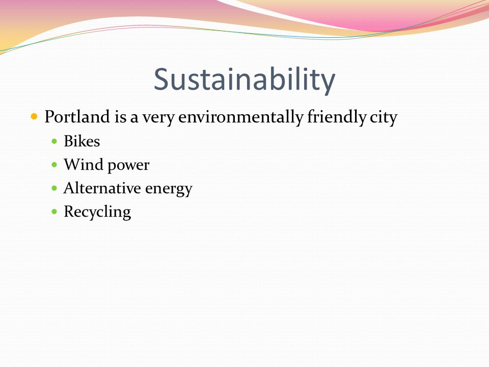 Sustainability Portland is a very environmentally friendly city Bikes Wind power Alternative energy Recycling
