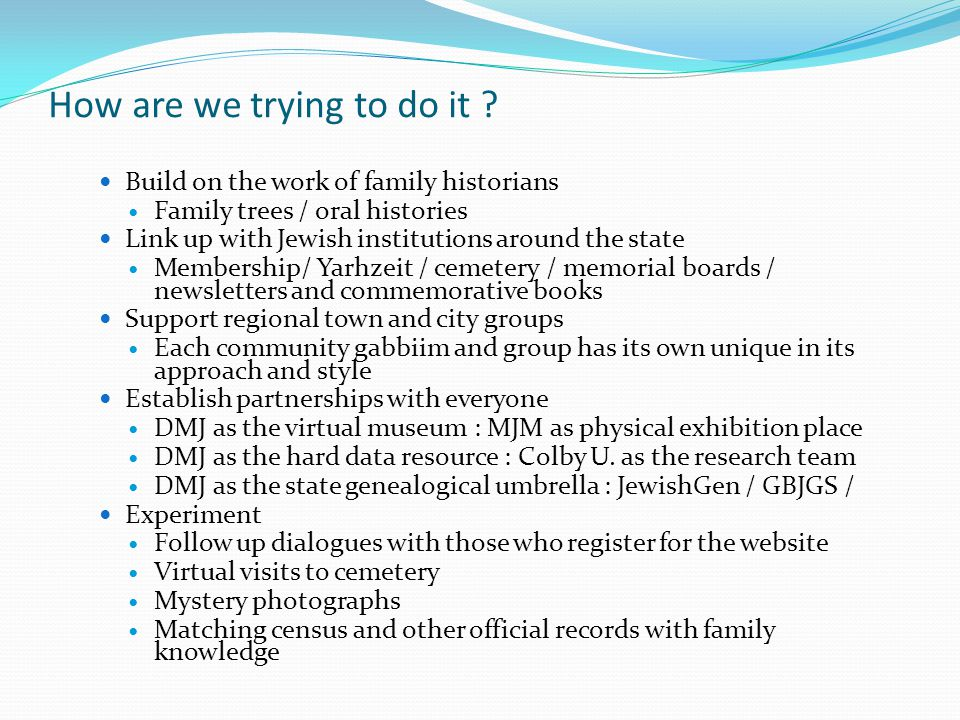 How are we trying to do it ? Build on the work of family historians Family trees / oral histories Link up with Jewish institutions around the state Me
