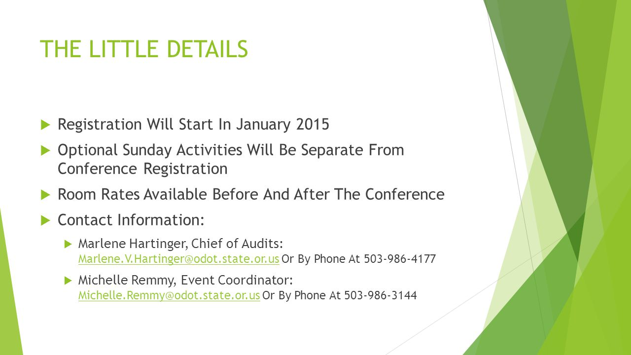 THE LITTLE DETAILS  Registration Will Start In January 2015  Optional Sunday Activities Will Be Separate From Conference Registration  Room Rates Available Before And After The Conference  Contact Information:  Marlene Hartinger, Chief of Audits: Marlene.V.Hartinger@odot.state.or.us Or By Phone At 503-986-4177 Marlene.V.Hartinger@odot.state.or.us  Michelle Remmy, Event Coordinator: Michelle.Remmy@odot.state.or.us Or By Phone At 503-986-3144 Michelle.Remmy@odot.state.or.us