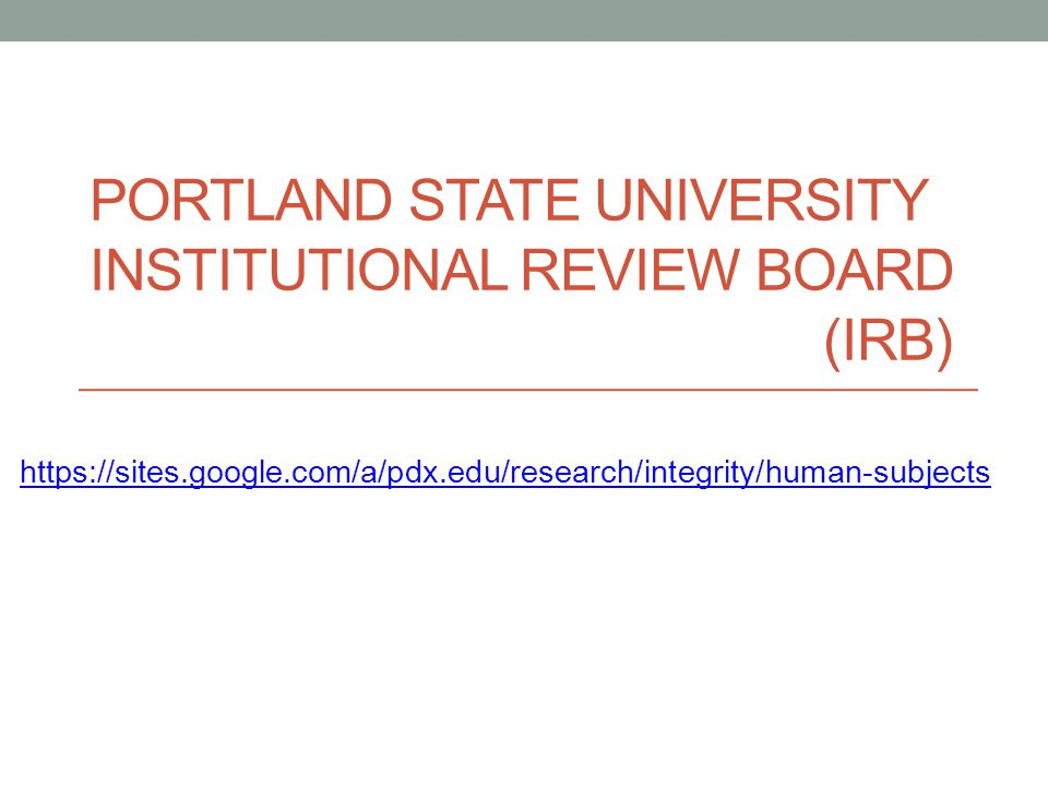 PORTLAND STATE UNIVERSITY INSTITUTIONAL REVIEW BOARD (IRB) https://sites.google.com/a/pdx.edu/research/integrity/human-subjects
