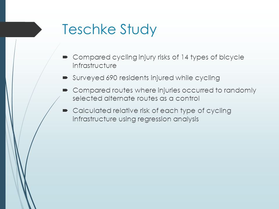 Teschke Study  Compared cycling injury risks of 14 types of bicycle infrastructure  Surveyed 690 residents injured while cycling  Compared routes where injuries occurred to randomly selected alternate routes as a control  Calculated relative risk of each type of cycling infrastructure using regression analysis