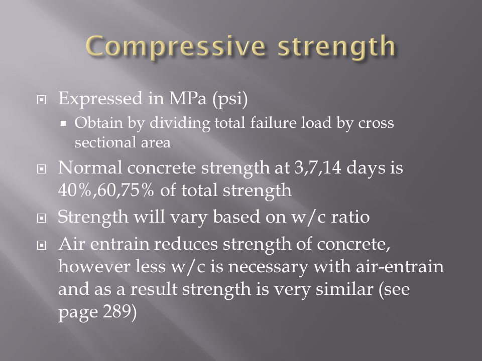  Expressed in MPa (psi)  Obtain by dividing total failure load by cross sectional area  Normal concrete strength at 3,7,14 days is 40%,60,75% of to