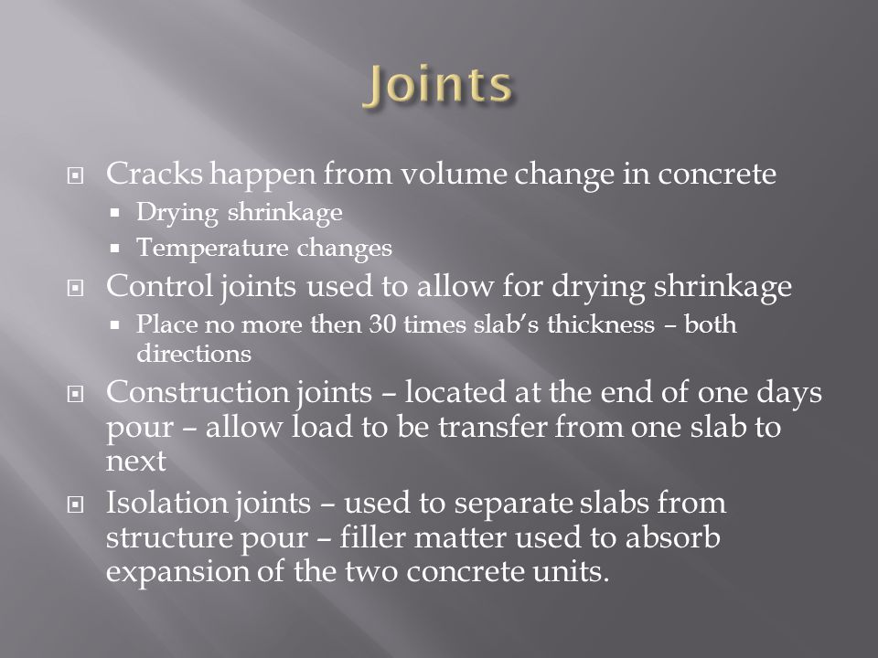  Cracks happen from volume change in concrete  Drying shrinkage  Temperature changes  Control joints used to allow for drying shrinkage  Place no