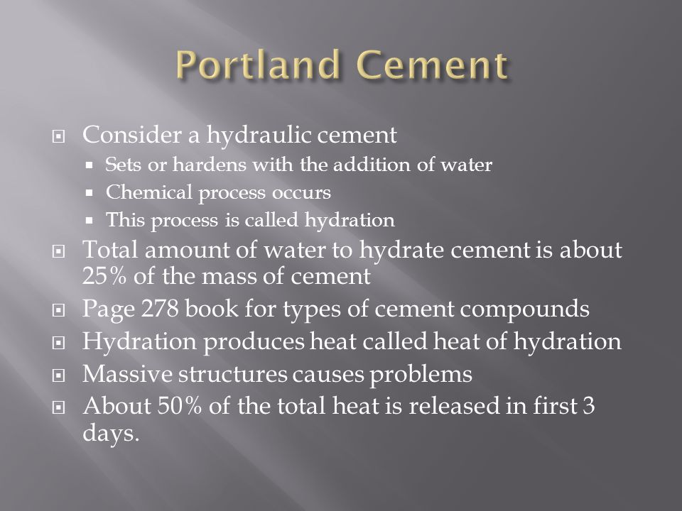  Type 1 – Normal Portland Cement  Most common (90-95%)  Type III – High early strength  Cost 10-20% more  90% stronger one day  Same strength after 90 days  Contains more C3S  Cement is also ground finer so water can reach cement particles faster  Type IV – Low Heat  Smaller amounts of C3S and C3A  Type V – Sulfate Resisting  Used when groundwater contains sulphate  C3A is about 1/3 that of Type I  Type II –Moderate  Used when moderate resistance to sulphate is present