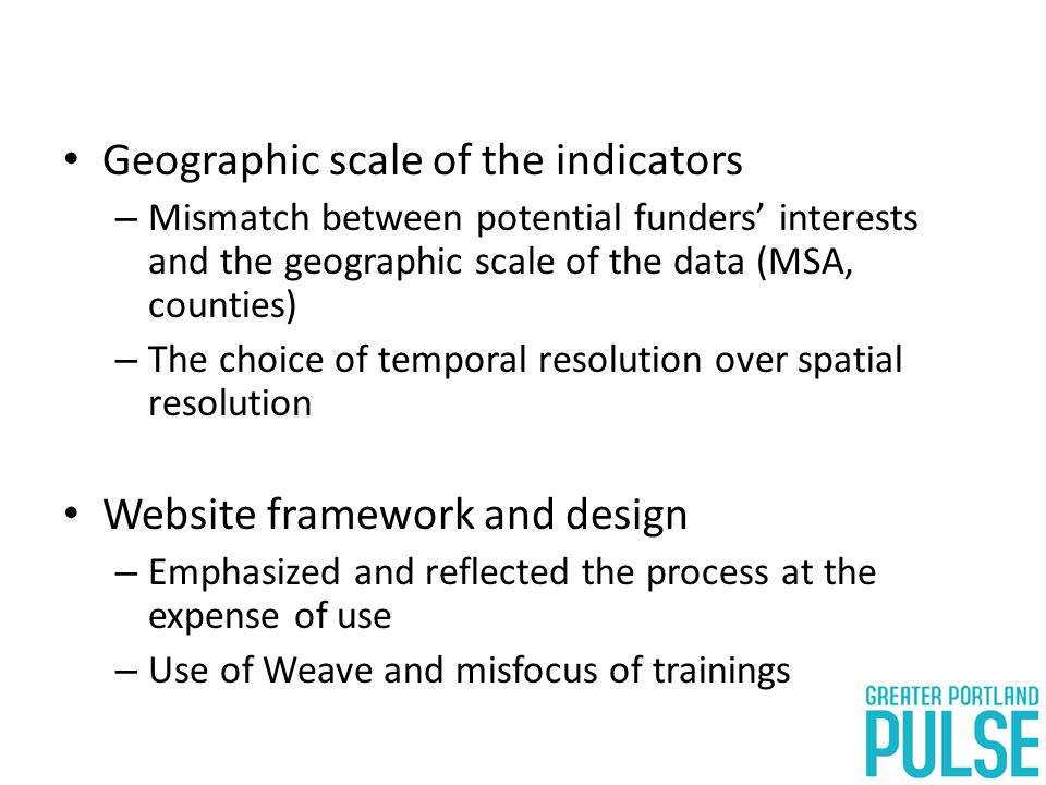 Geographic scale of the indicators – Mismatch between potential funders' interests and the geographic scale of the data (MSA, counties) – The choice of temporal resolution over spatial resolution Website framework and design – Emphasized and reflected the process at the expense of use – Use of Weave and misfocus of trainings