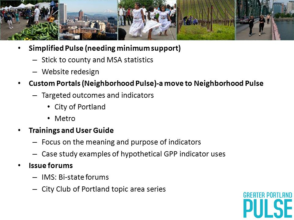 Simplified Pulse (needing minimum support) – Stick to county and MSA statistics – Website redesign Custom Portals (Neighborhood Pulse)-a move to Neighborhood Pulse – Targeted outcomes and indicators City of Portland Metro Trainings and User Guide – Focus on the meaning and purpose of indicators – Case study examples of hypothetical GPP indicator uses Issue forums – IMS: Bi-state forums – City Club of Portland topic area series