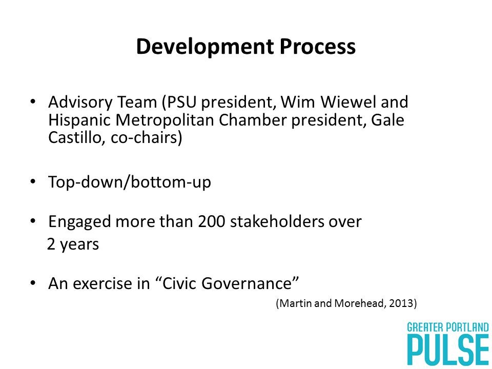Development Process Advisory Team (PSU president, Wim Wiewel and Hispanic Metropolitan Chamber president, Gale Castillo, co-chairs) Top-down/bottom-up Engaged more than 200 stakeholders over 2 years An exercise in Civic Governance (Martin and Morehead, 2013)