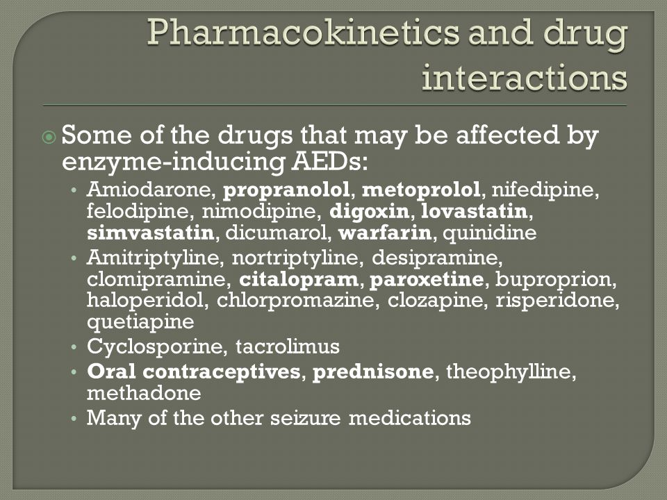  Some of the drugs that may be affected by enzyme-inducing AEDs: Amiodarone, propranolol, metoprolol, nifedipine, felodipine, nimodipine, digoxin, lovastatin, simvastatin, dicumarol, warfarin, quinidine Amitriptyline, nortriptyline, desipramine, clomipramine, citalopram, paroxetine, buproprion, haloperidol, chlorpromazine, clozapine, risperidone, quetiapine Cyclosporine, tacrolimus Oral contraceptives, prednisone, theophylline, methadone Many of the other seizure medications