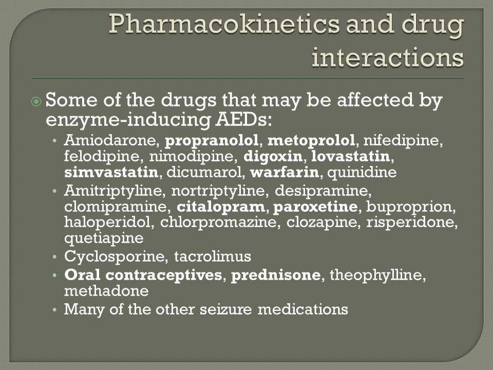  Some of the drugs that may be affected by enzyme-inducing AEDs: Amiodarone, propranolol, metoprolol, nifedipine, felodipine, nimodipine, digoxin, lovastatin, simvastatin, dicumarol, warfarin, quinidine Amitriptyline, nortriptyline, desipramine, clomipramine, citalopram, paroxetine, buproprion, haloperidol, chlorpromazine, clozapine, risperidone, quetiapine Cyclosporine, tacrolimus Oral contraceptives, prednisone, theophylline, methadone Many of the other seizure medications