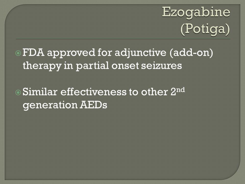  FDA approved for adjunctive (add-on) therapy in partial onset seizures  Similar effectiveness to other 2 nd generation AEDs