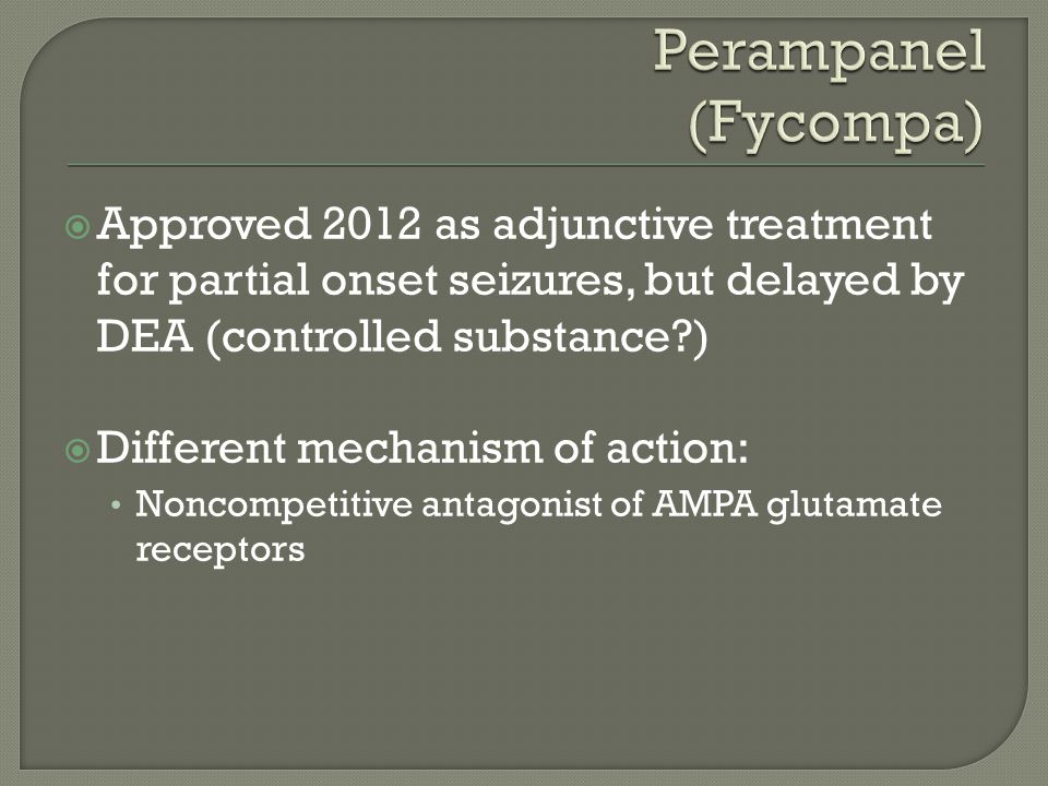  Approved 2012 as adjunctive treatment for partial onset seizures, but delayed by DEA (controlled substance?)  Different mechanism of action: Noncom